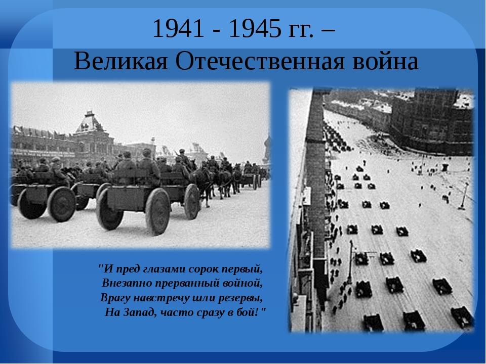 """1941 - 1945 гг. – Великая Отечественная война """"И пред глазами сорок первый, В..."""