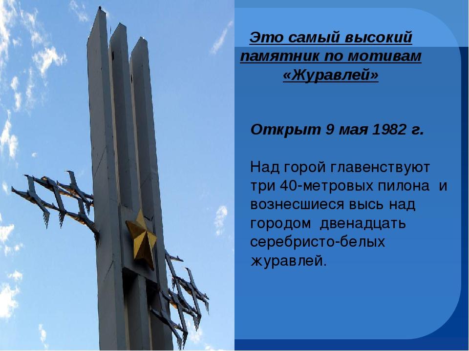 Это самый высокий памятник по мотивам «Журавлей» Открыт 9 мая 1982 г. Над го...