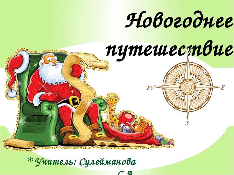 Учитель: Сулейманова С.А. Новогоднее путешествие