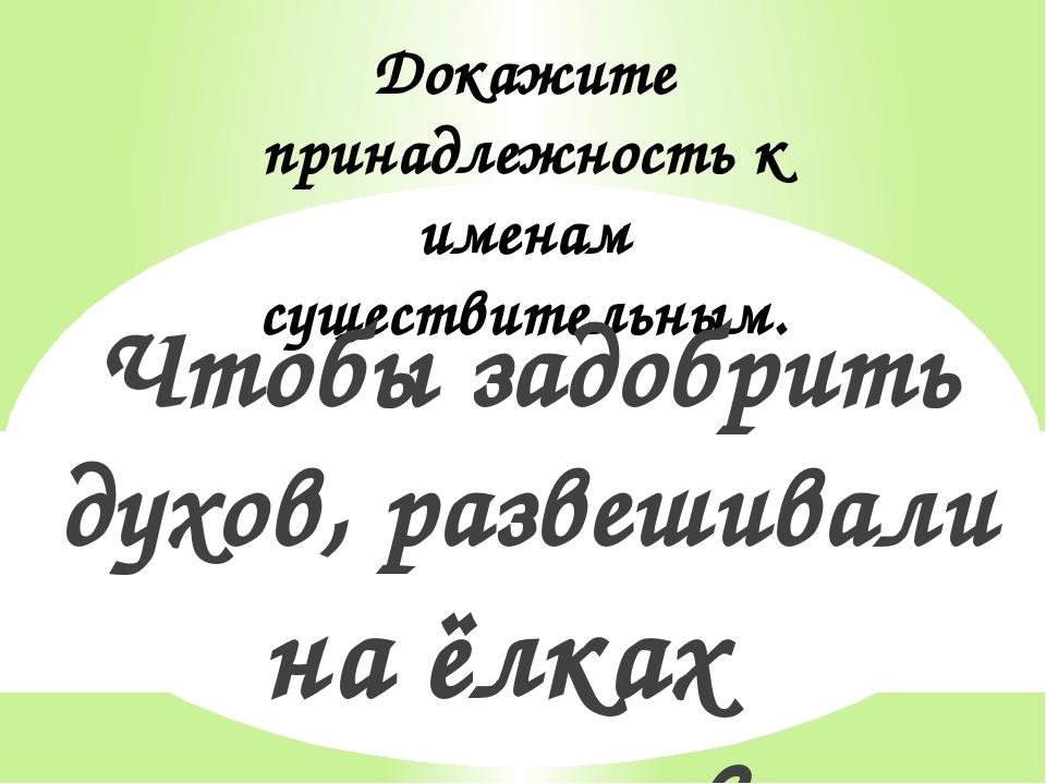 Докажите принадлежность к именам существительным. Чтобы задобрить духов, разв...