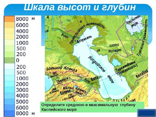 Шкала высот и глубин Определите среднюю и максимальную глубину Каспийского м...