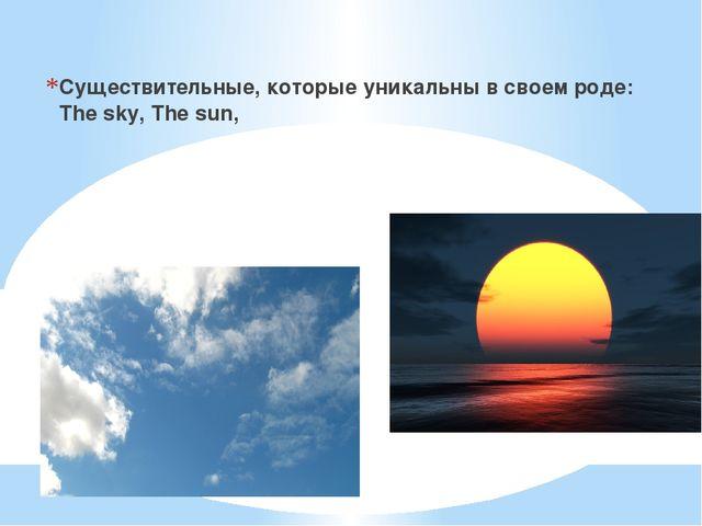 Существительные, которые уникальны в своем роде: The sky, The sun,
