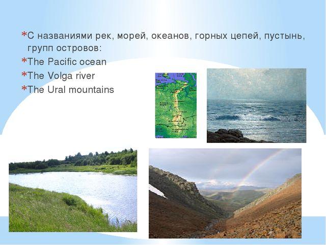 С названиями рек, морей, океанов, горных цепей, пустынь, групп островов: The...