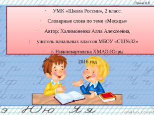 УМК «Школа России», 2 класс. Словарные слова по теме «Месяцы» Автор: Халимоне