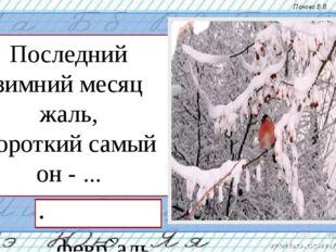 Последний зимний месяц жаль, Короткий самый он - ... февр`аль Панова В.В.