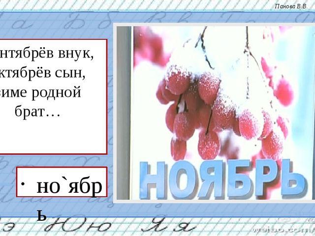 Сентябрёв внук, октябрёв сын, зиме родной брат… но`ябрь Панова В.В.
