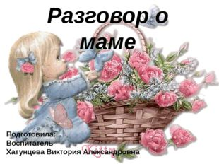 Разговор о маме Подготовила: Воспитатель Хатунцева Виктория Александровна