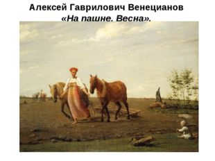 Алексей Гаврилович Венецианов «На пашне. Весна».