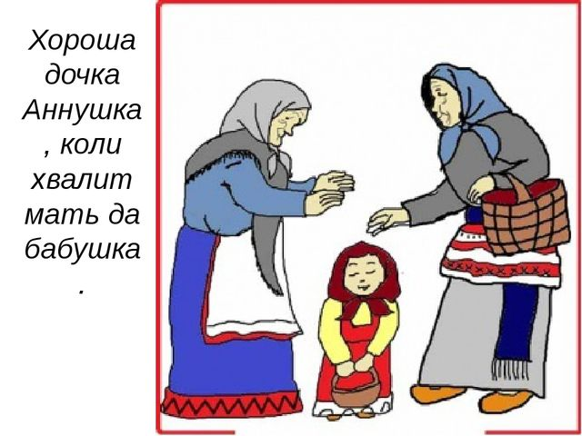 Хороша дочка Аннушка, коли хвалит мать да бабушка.