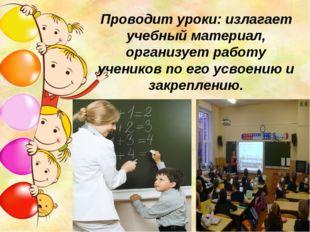 Проводит уроки: излагает учебный материал, организует работу учеников по его