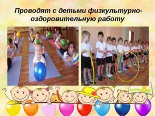 Проводят с детьми физкультурно-оздоровительную работу