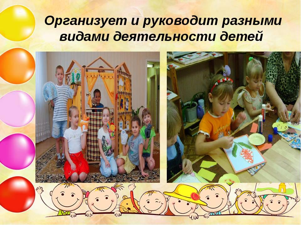 Организует и руководит разными видами деятельности детей