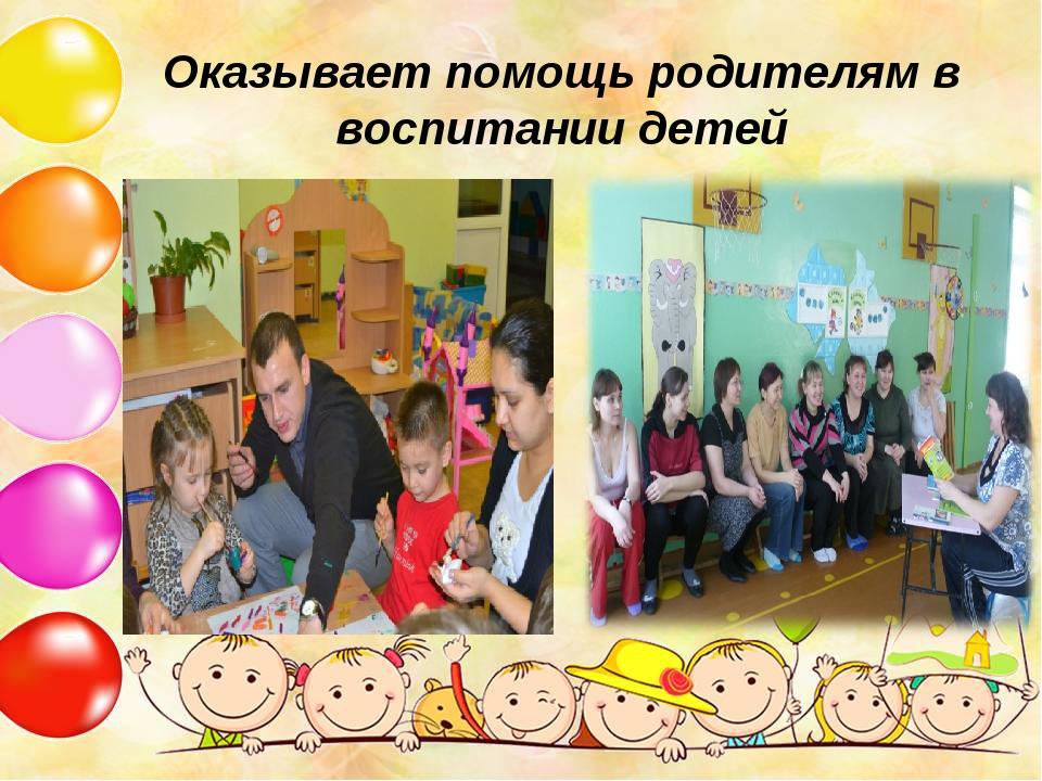 Оказывает помощь родителям в воспитании детей