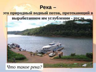 Река – это природный водный поток, протекающий в выработанном им углублении