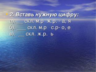 2. Вставь нужную цифру: а). __ скл. м.р ж.р. - а, я б). ___ скл. м.р с.р- о,