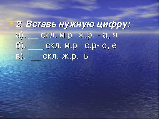 2. Вставь нужную цифру: а). __ скл. м.р ж.р. - а, я б). ___ скл. м.р с.р- о,...