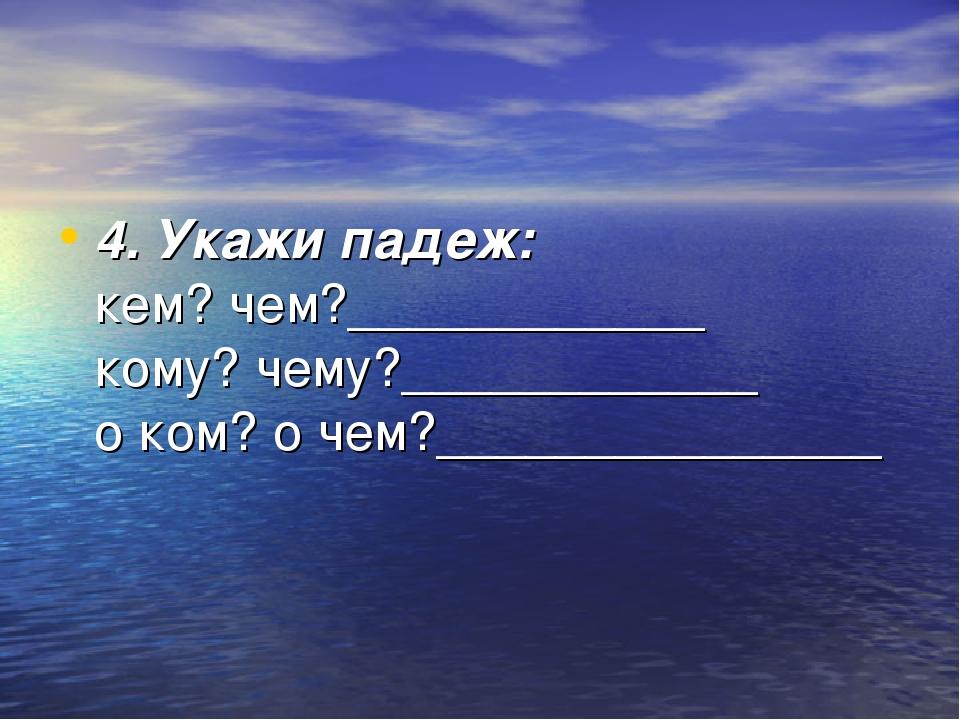 4. Укажи падеж: кем? чем?____________ кому? чему?____________ о ком? о чем?__...