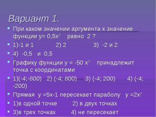 Вариант 1. При каком значении аргумента х значение функции у= 0,5х2 равно 2 ?