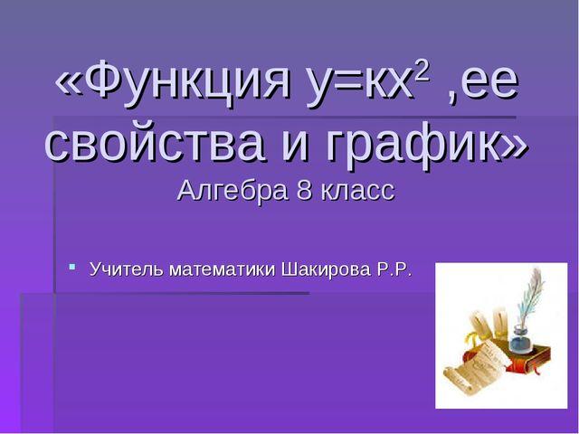 «Функция у=кх2 ,ее свойства и график» Алгебра 8 класс Учитель математики Шак...