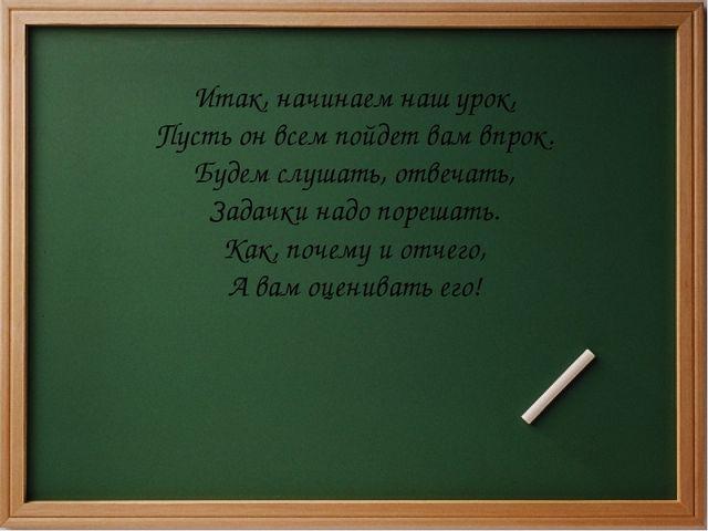 Итак, начинаем наш урок, Пусть он всем пойдет вам впрок. Будем слушать, отвеч...