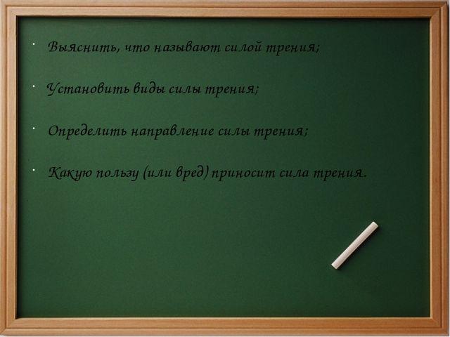 Выяснить, что называют силой трения; Установить виды силы трения; Определить...