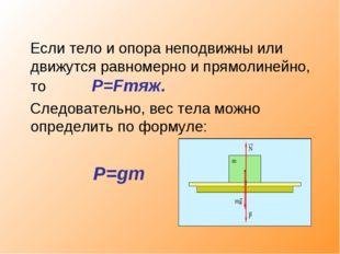 Если тело и опора неподвижны или движутся равномерно и прямолинейно, то P=Fт