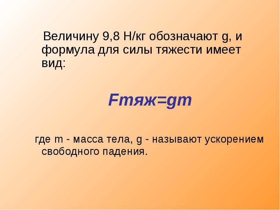 Величину 9,8 Н/кг обозначают g, и формула для силы тяжести имеет вид: Fтяж=g...
