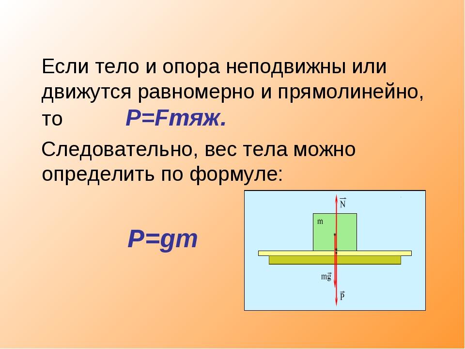 Если тело и опора неподвижны или движутся равномерно и прямолинейно, то P=Fт...