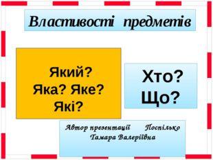 Автор презентації Поспілько Тамара Валеріївна Властивості предметів Який? Яка
