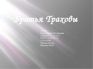 Братья Траховы Автор: Тугуз Хариет Руслановна учащаяся 9 - го класса МБОУ «СО