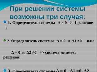 При решении системы возможны три случая: 1. Определитель системы ∆ ≠ 0 => 1