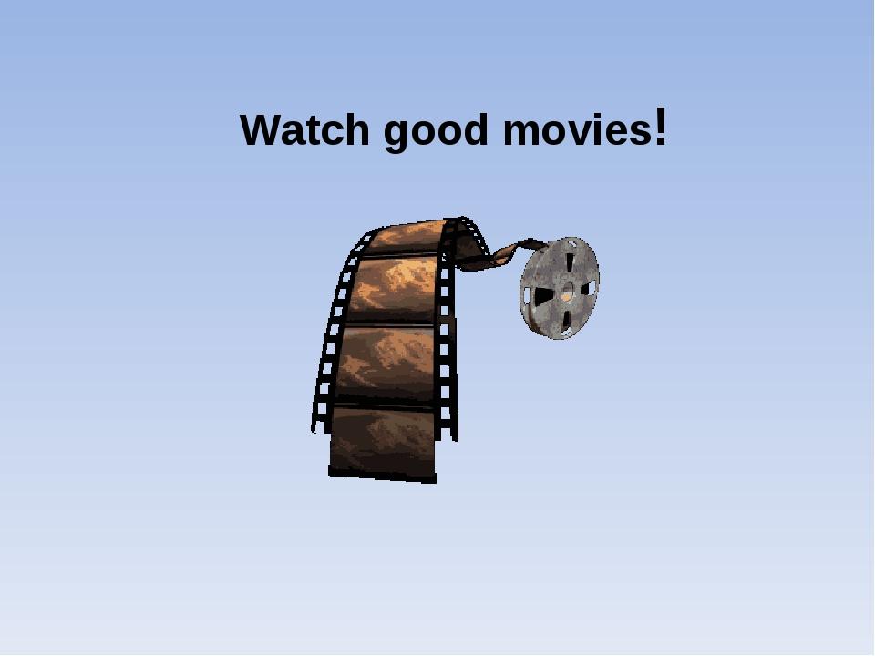 Watch good movies!