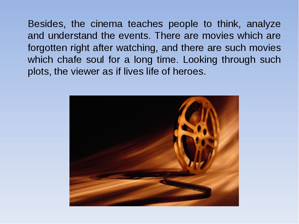 Besides, the cinema teaches people to think, analyze and understand the event...