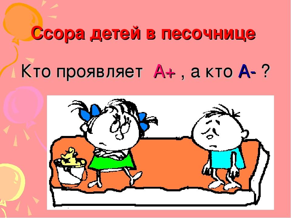 Ссора детей в песочнице Кто проявляет А+ , а кто А- ?