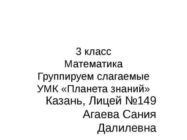 3 класс Математика Группируем слагаемые УМК «Планета знаний» Казань, Лицей №1...