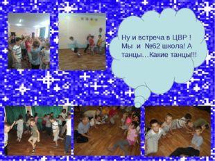 Ну и встреча в ЦВР ! Мы и №62 школа! А танцы…Какие танцы!!!