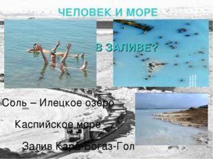Залив Кара-Богаз-Гол УТОНУТЬ В ЗАЛИВЕ? ЧЕЛОВЕК И МОРЕ Соль – Илецкое озеро К