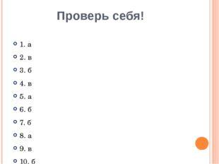 Проверь себя! 1. а 2. в 3. б 4. в 5. а 6. б 7. б 8. а 9. в 10. б
