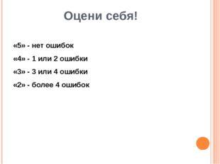 Оцени себя! «5» - нет ошибок «4» - 1 или 2 ошибки «3» - 3 или 4 ошибки «2» -