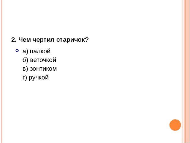 2.Чем чертил старичок? а) палкой б) веточкой в) зонтиком г) ручкой