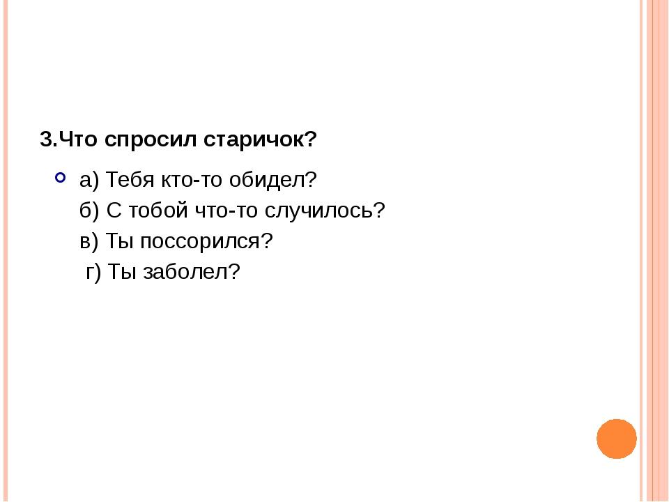 3.Что спросил старичок? а) Тебя кто-то обидел? б) С тобой что-то случилос...