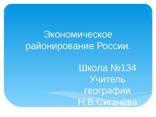 Экономическое районирование России. Школа №134 Учитель географии Н.В.Сигачёва