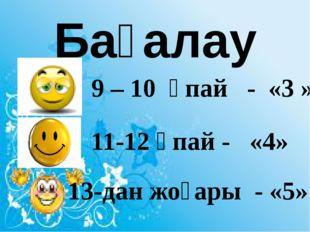 Бағалау 9 – 10 ұпай - «3 » 11-12 ұпай - «4» 13-дан жоғары - «5»