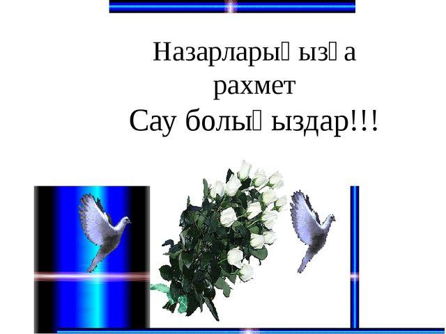 Назарларыңызға рахмет Сау болыңыздар!!!