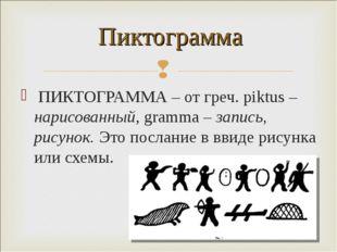 ПИКТОГРАММА – от греч. piktus – нарисованный, gramma – запись, рисунок. Это п