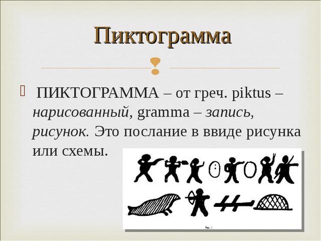 ПИКТОГРАММА – от греч. piktus – нарисованный, gramma – запись, рисунок. Это п...