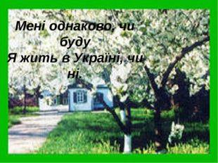 Мені однаково, чи буду Я жить в Україні, чи ні.