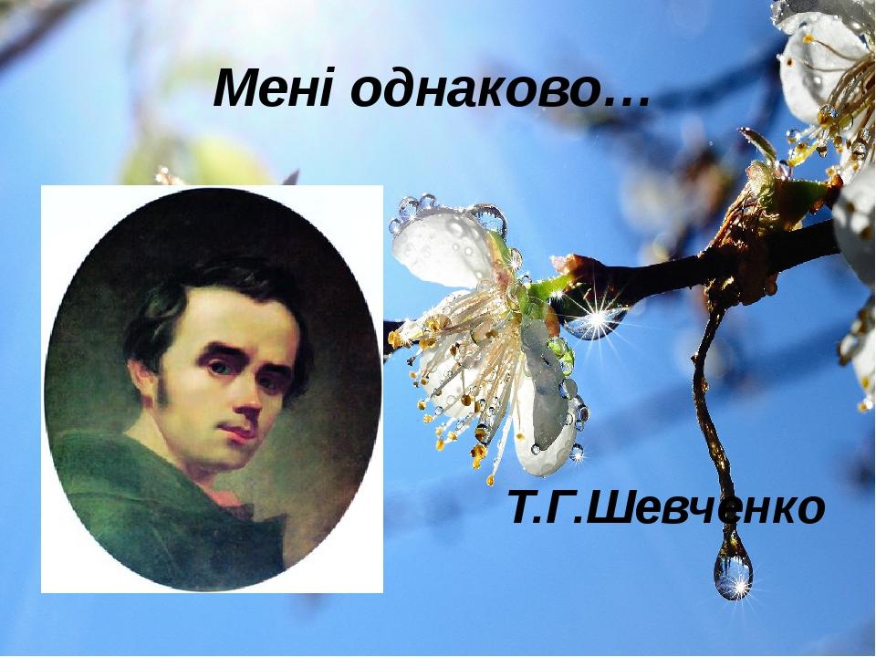 Мені однаково… Т.Г.Шевченко