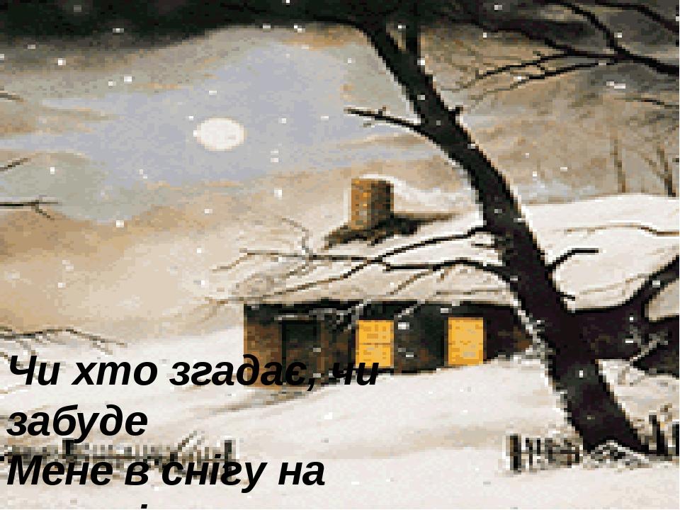 Чи хто згадає, чи забуде Мене в снігу на чужині – однаковісінько мені.