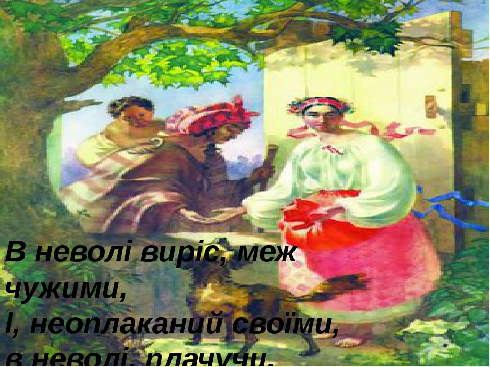 В неволі виріс, меж чужими, І, неоплаканий своїми, в неволі, плачучи, умру, і...